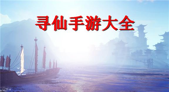 2019寻仙手游_寻仙手游大全_寻仙手游排行