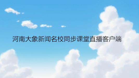 河南大象新闻名校同步课堂直播客户端