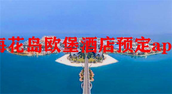 海花岛欧堡酒店预定app